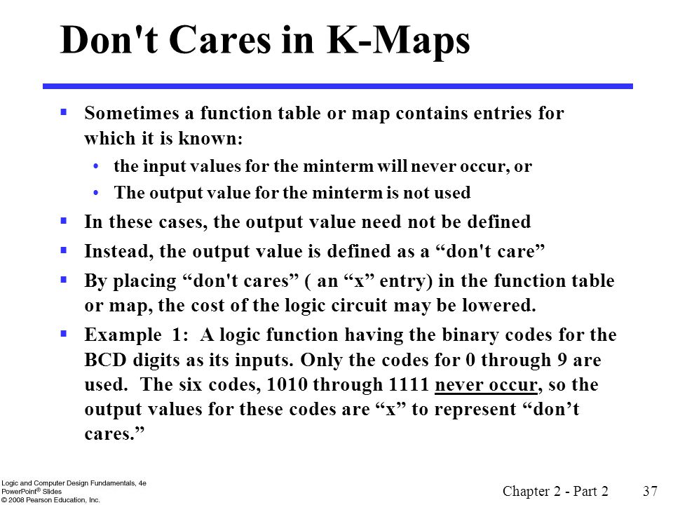 Don t Cares in K-Maps Sometimes a function table or map contains entries for which it is known: