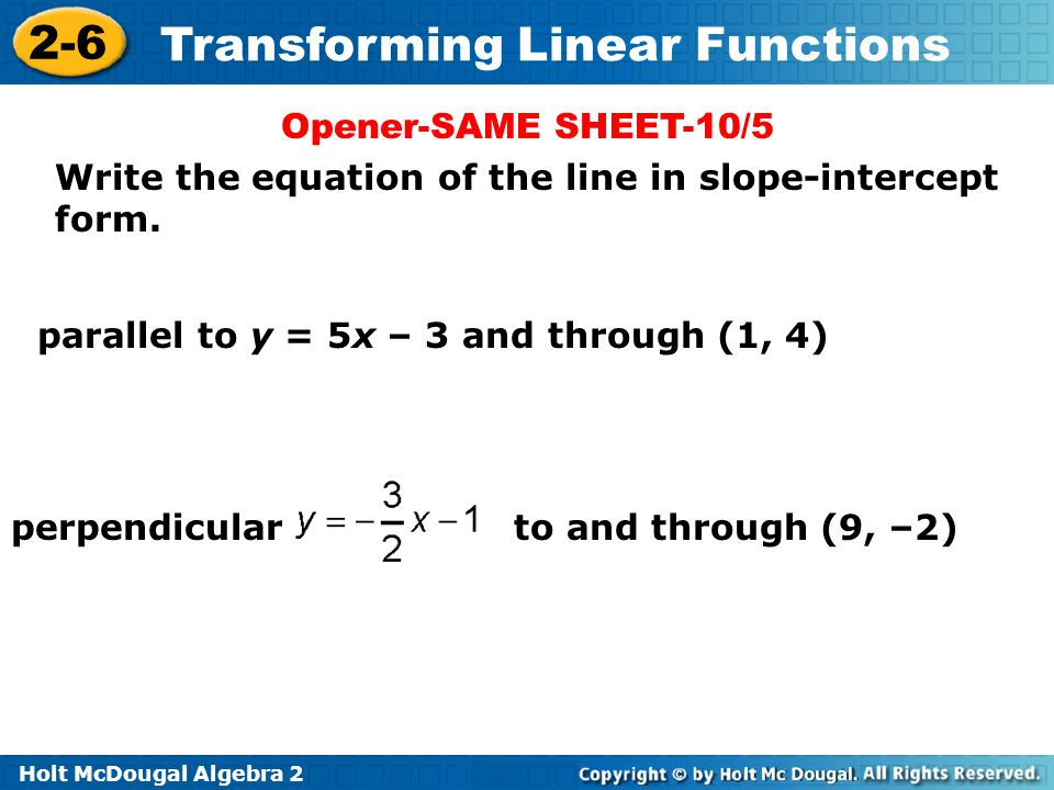 Opener-SAME SHEET-10/5 Write the equation of the line in slope-intercept form. parallel to y = 5x – 3 and through (1, 4)