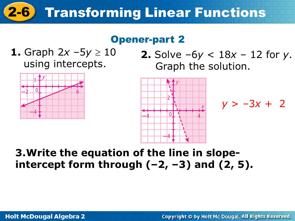 Opener-part 2 1. Graph 2x –5y  10 using intercepts. 2. Solve –6y < 18x – 12 for y. Graph the solution.