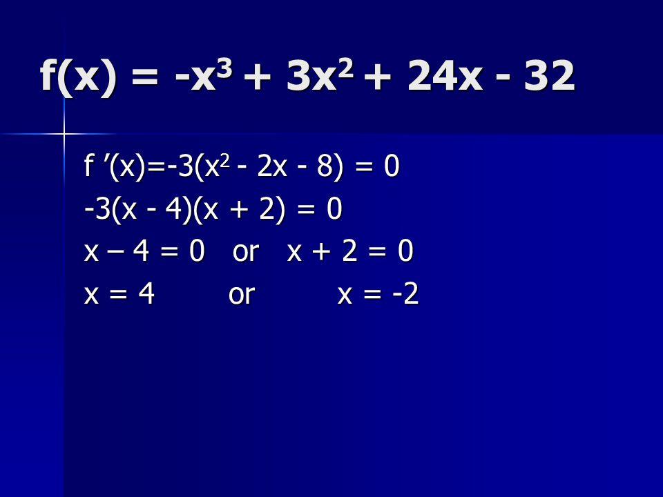 f(x) = -x3 + 3x2 + 24x - 32 f '(x)=-3(x2 - 2x - 8) = 0