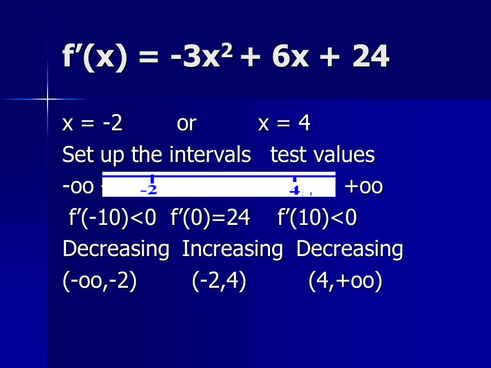 f'(x) = -3x2 + 6x + 24 x = -2 or x = 4. Set up the intervals test values. -oo ------ -2 ------ 4 ------ +oo.
