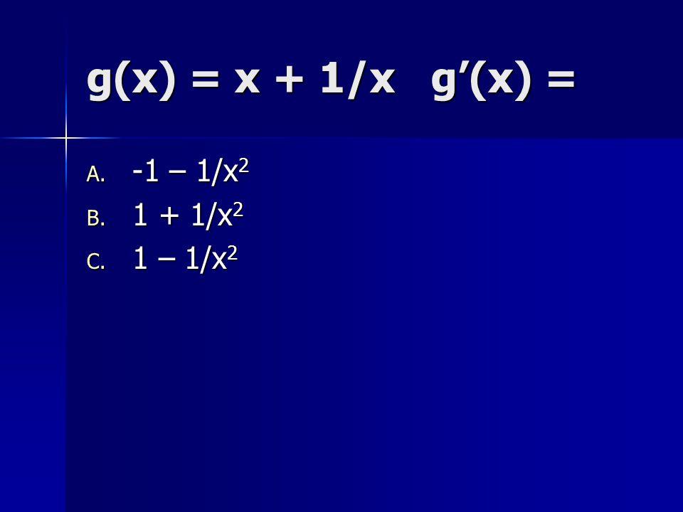 g(x) = x + 1/x g'(x) = -1 – 1/x2 1 + 1/x2 1 – 1/x2