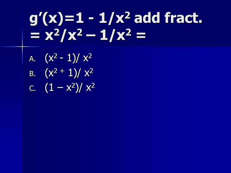 g'(x)=1 - 1/x2 add fract. = x2/x2 – 1/x2 =