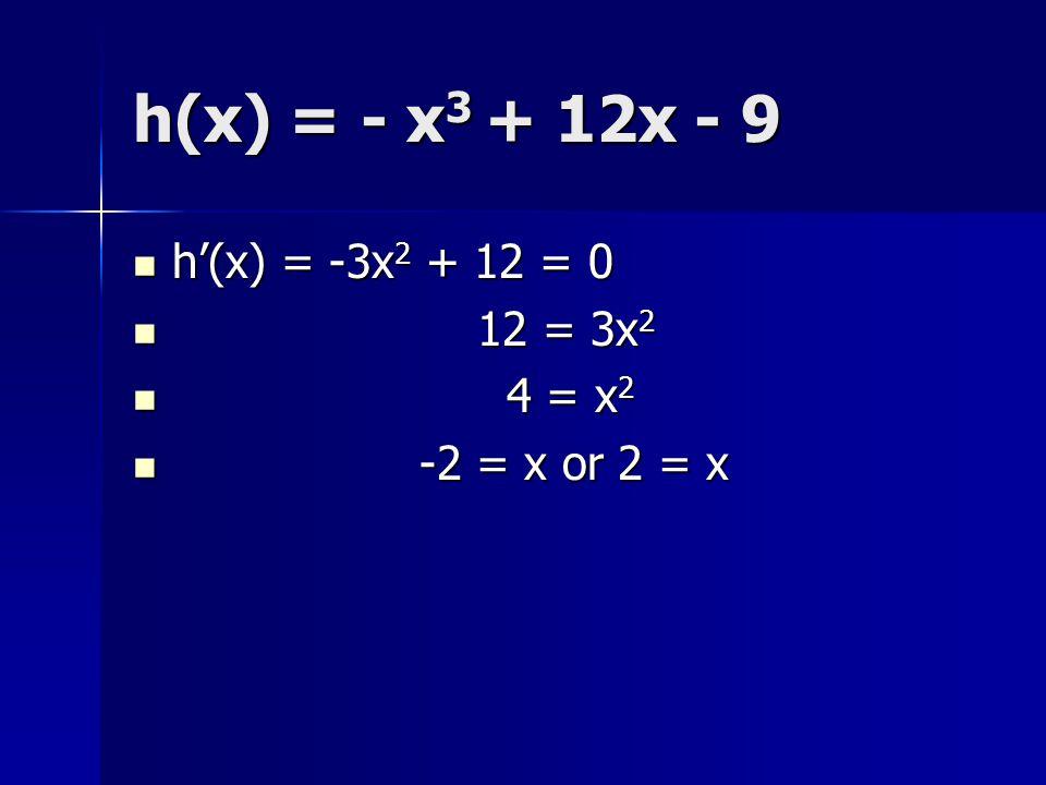 h(x) = - x3 + 12x - 9 h'(x) = -3x2 + 12 = 0 12 = 3x2 4 = x2