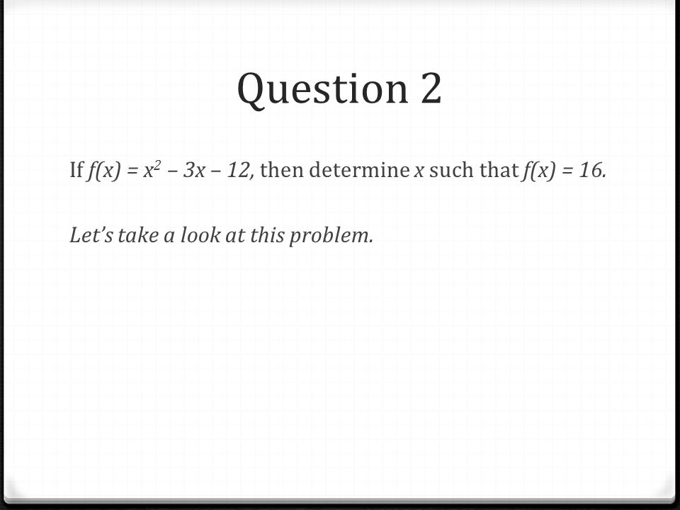 Question 2 If f(x) = x2 – 3x – 12, then determine x such that f(x) = 16.