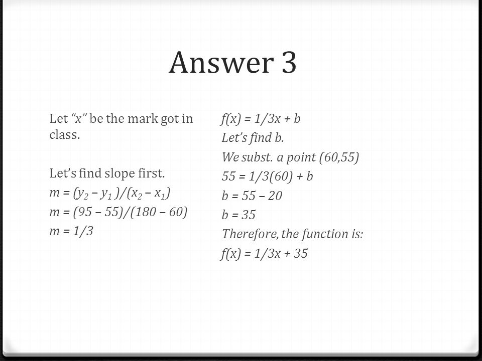 Answer 3 Let x be the mark got in class. Let's find slope first. m = (y2 – y1 )/(x2 – x1) m = (95 – 55)/(180 – 60) m = 1/3