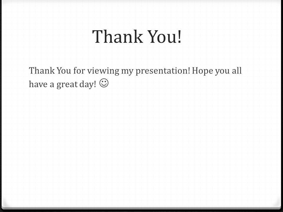 Thank You! Thank You for viewing my presentation! Hope you all have a great day! 