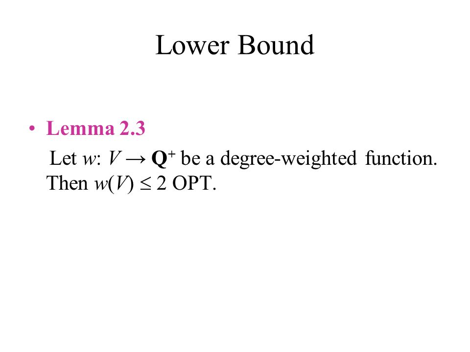 Lower Bound Lemma 2.3 Let w: V → Q+ be a degree-weighted function. Then w(V)  2 OPT.