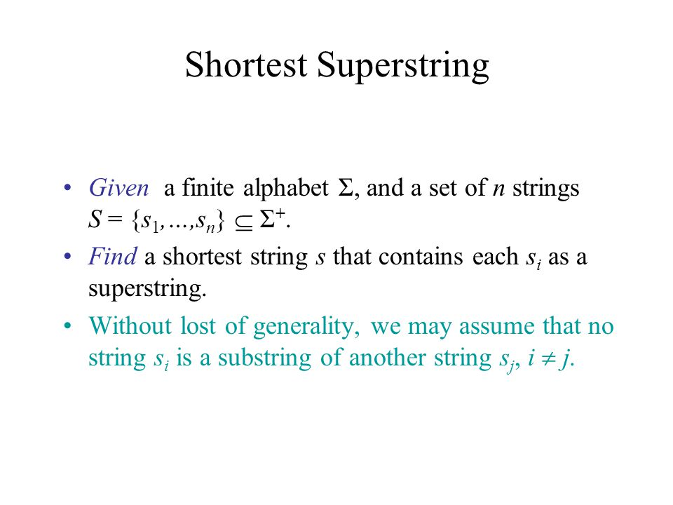 Shortest Superstring Given a finite alphabet Σ, and a set of n strings S = {s1,…,sn}  Σ+.