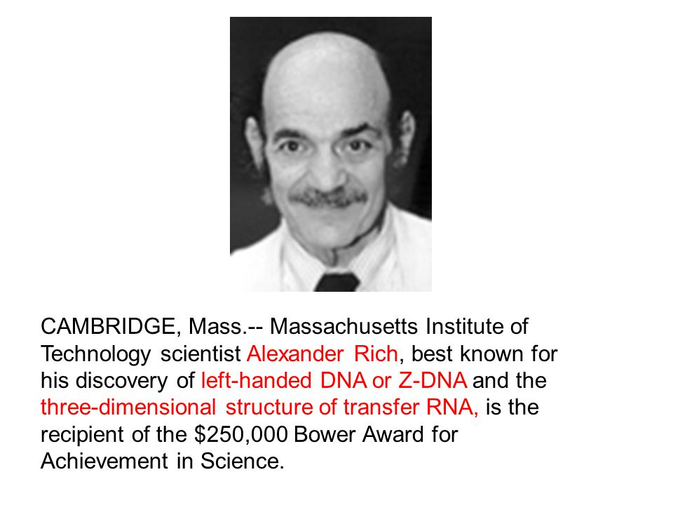 CAMBRIDGE, Mass.-- Massachusetts Institute of Technology scientist Alexander Rich, best known for his discovery of left-handed DNA or Z-DNA and the three-dimensional structure of transfer RNA, is the recipient of the $250,000 Bower Award for Achievement in Science.