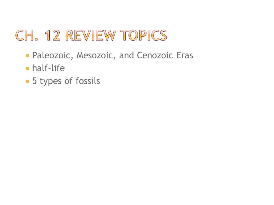 Ch. 12 Review Topics Paleozoic, Mesozoic, and Cenozoic Eras half-life