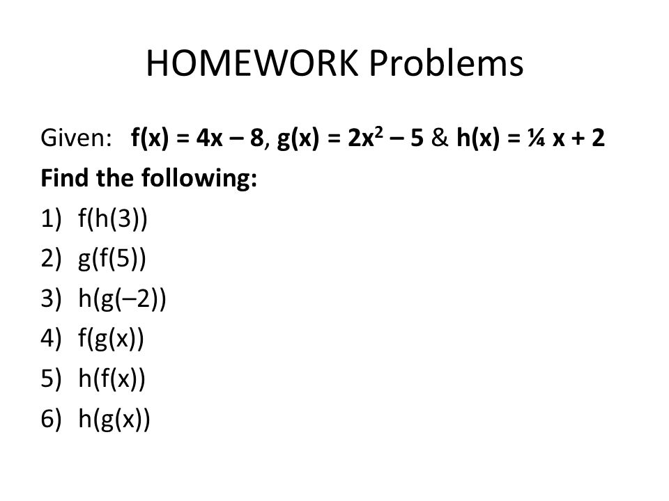 HOMEWORK Problems Given: f(x) = 4x – 8, g(x) = 2x2 – 5 & h(x) = ¼ x + 2. Find the following: f(h(3))