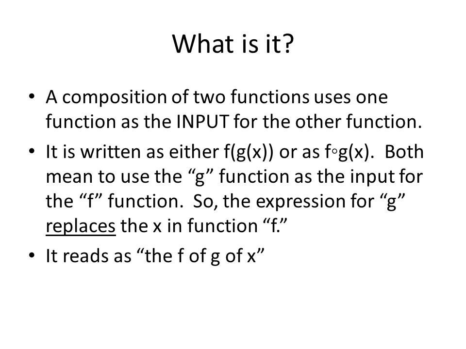 What is it A composition of two functions uses one function as the INPUT for the other function.
