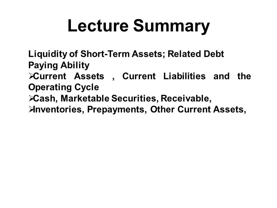 Lecture Summary Liquidity of Short-Term Assets; Related Debt Paying Ability. Current Assets , Current Liabilities and the Operating Cycle.