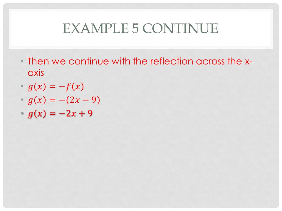 Example 5 continue Then we continue with the reflection across the x-axis. 𝑔 𝑥 =−𝑓 𝑥. 𝑔 𝑥 =− 2𝑥−9.