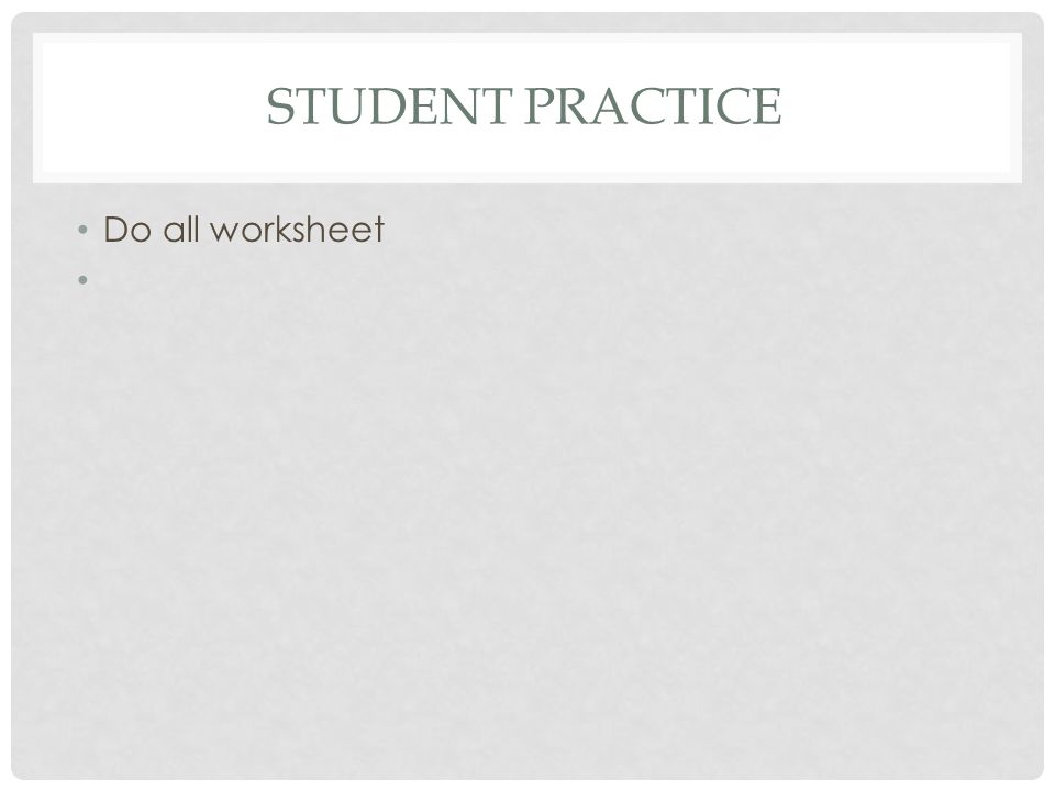 Student practice Do all worksheet