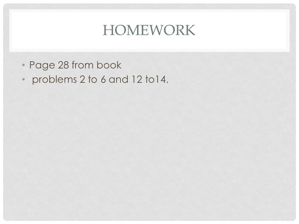 Homework Page 28 from book problems 2 to 6 and 12 to14.