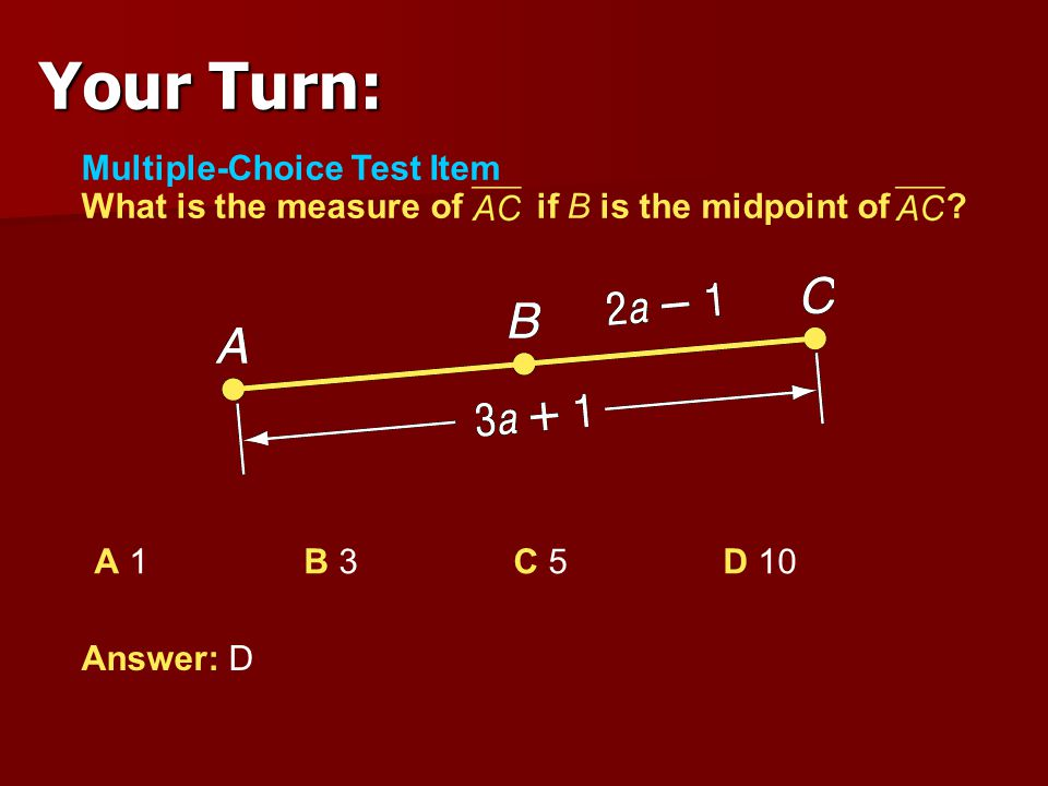 Your Turn: Multiple-Choice Test Item What is the measure of if B is the midpoint of A 1 B 3 C 5 D 10.