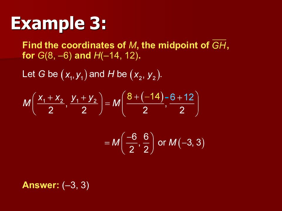 Example 3: Find the coordinates of M, the midpoint of , for G(8, –6) and H(–14, 12). Let G be and H be .
