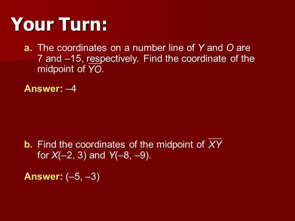 Your Turn: a. The coordinates on a number line of Y and O are 7 and –15, respectively. Find the coordinate of the midpoint of .