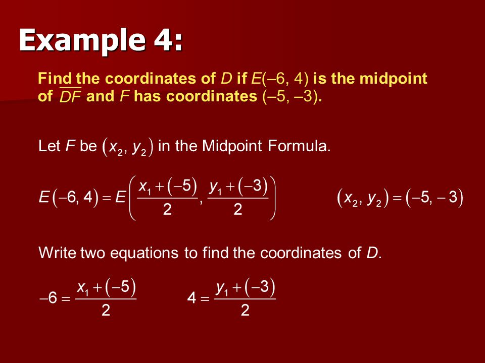 Example 4: Find the coordinates of D if E(–6, 4) is the midpoint of and F has coordinates (–5, –3).