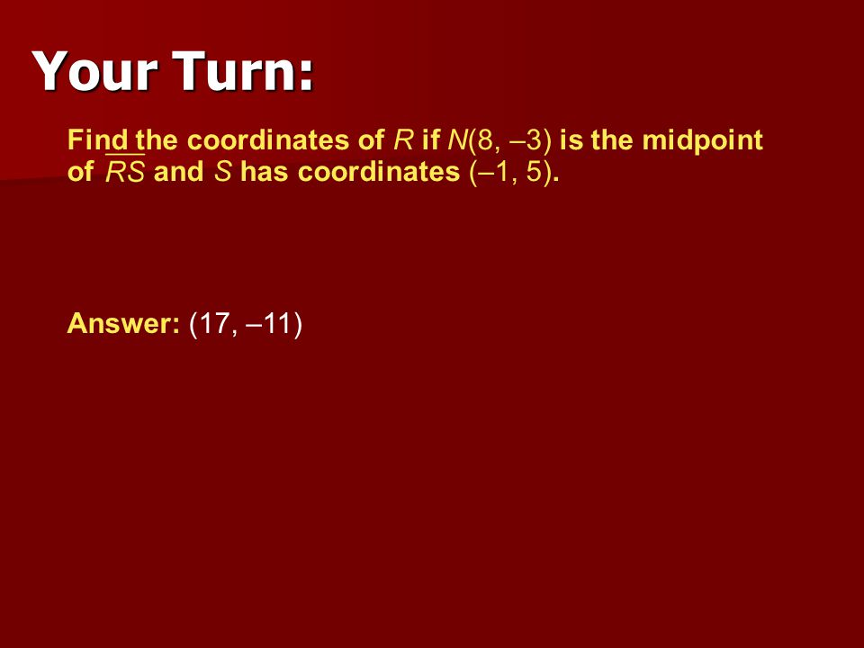 Your Turn: Find the coordinates of R if N(8, –3) is the midpoint of and S has coordinates (–1, 5).