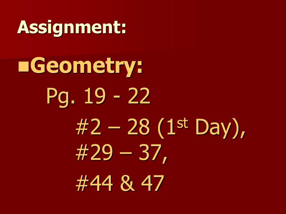 Geometry: Pg. 19 - 22 #2 – 28 (1st Day), #29 – 37, #44 & 47