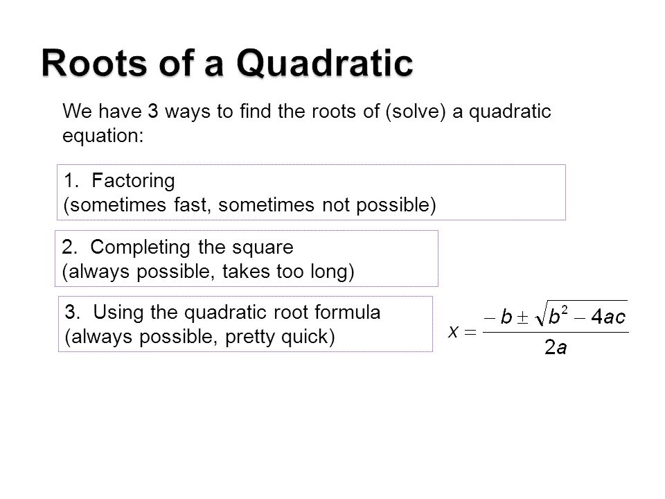 Roots of a Quadratic We have 3 ways to find the roots of (solve) a quadratic equation: 1. Factoring.
