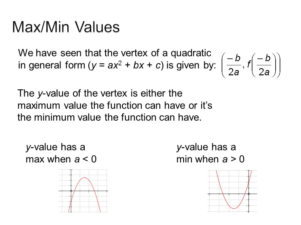 Max/Min Values We have seen that the vertex of a quadratic in general form (y = ax2 + bx + c) is given by: