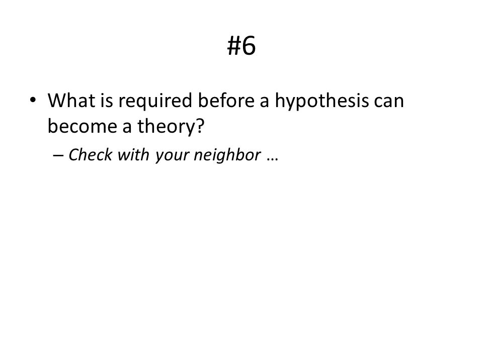 #6 What is required before a hypothesis can become a theory