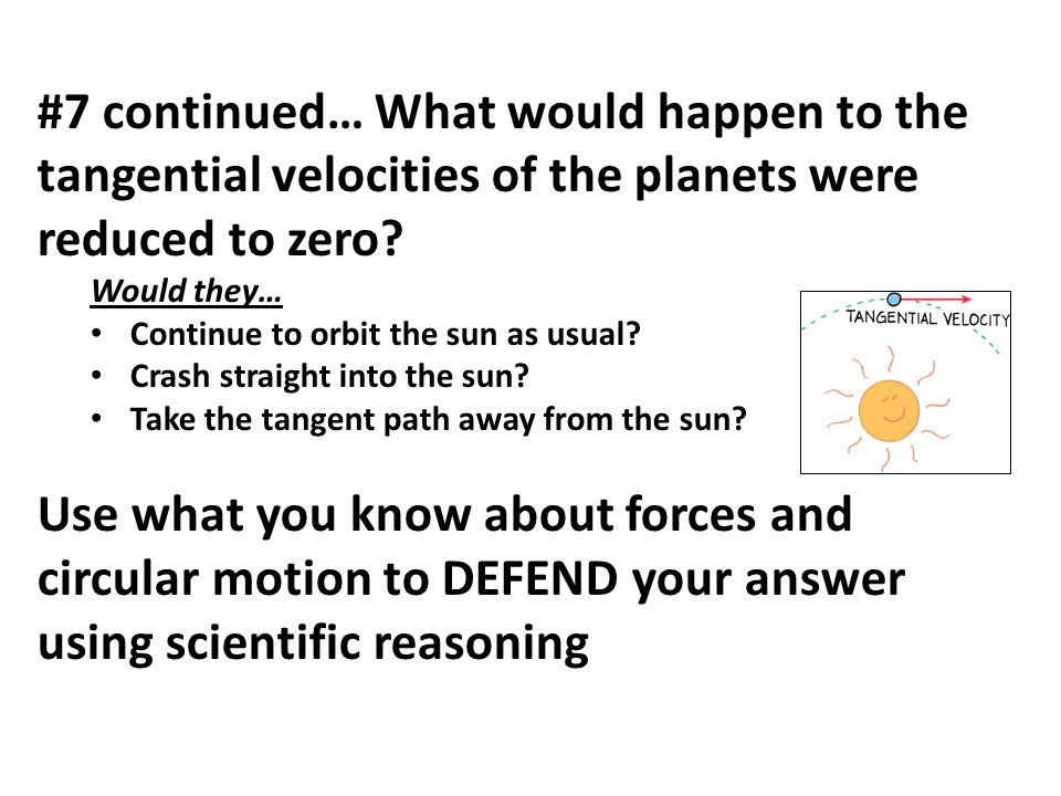 #7 continued… What would happen to the tangential velocities of the planets were reduced to zero