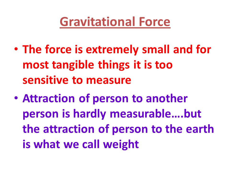 Gravitational Force The force is extremely small and for most tangible things it is too sensitive to measure.