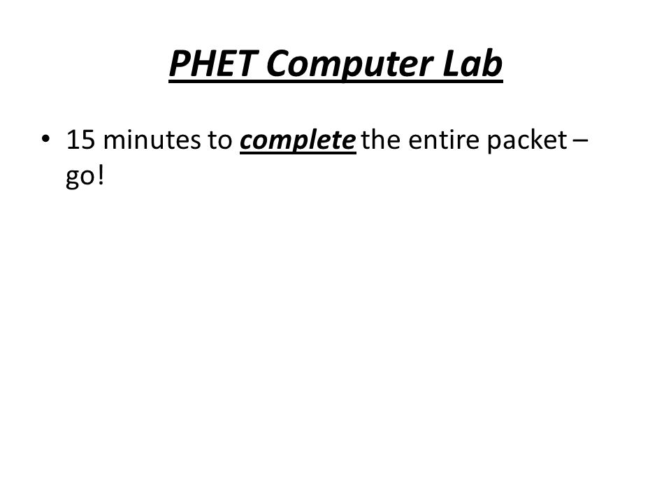 PHET Computer Lab 15 minutes to complete the entire packet – go!