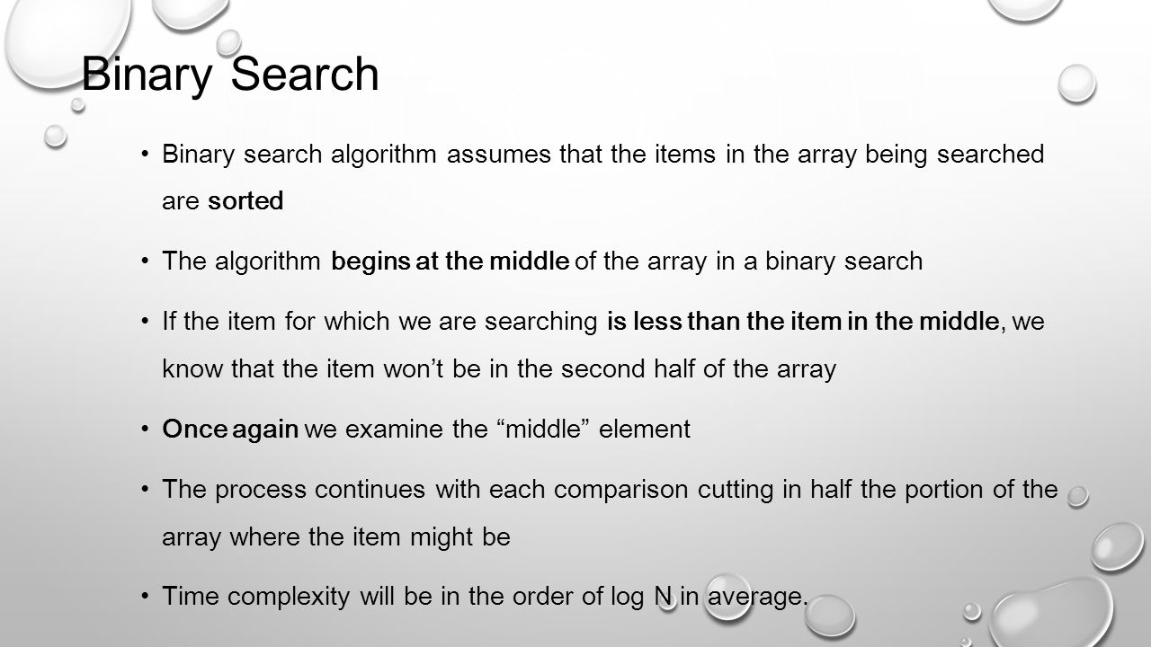 Binary Search Binary search algorithm assumes that the items in the array being searched are sorted.