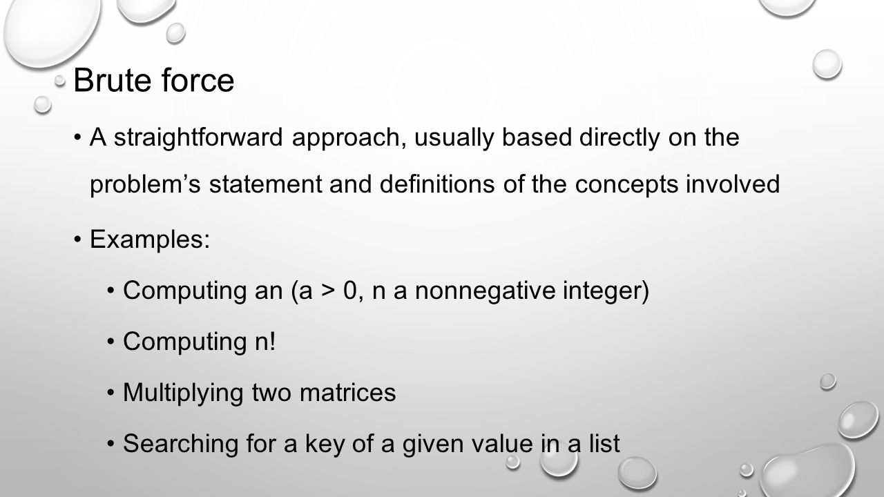 Brute force A straightforward approach, usually based directly on the problem's statement and definitions of the concepts involved.