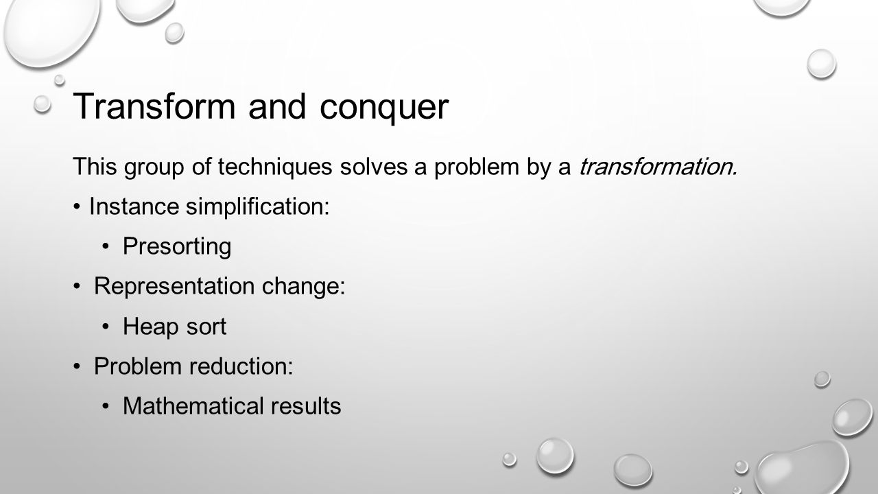 Transform and conquer This group of techniques solves a problem by a transformation. Instance simplification: