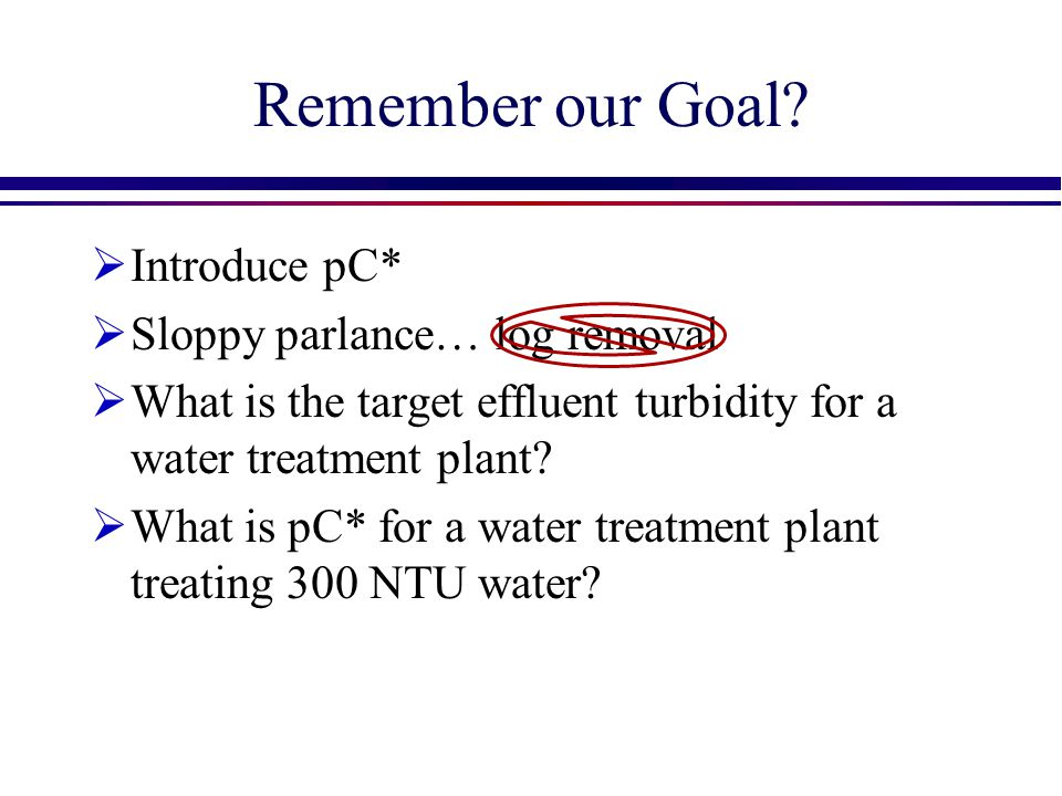 Remember our Goal Introduce pC* Sloppy parlance… log removal