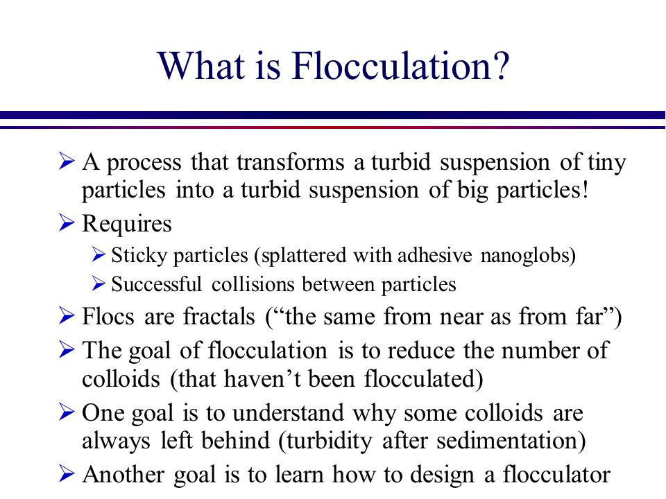 What is Flocculation A process that transforms a turbid suspension of tiny particles into a turbid suspension of big particles!
