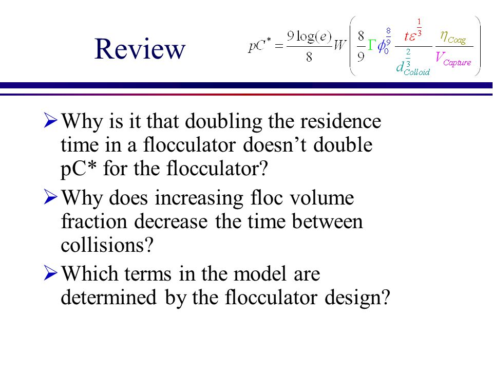 Review Why is it that doubling the residence time in a flocculator doesn't double pC* for the flocculator