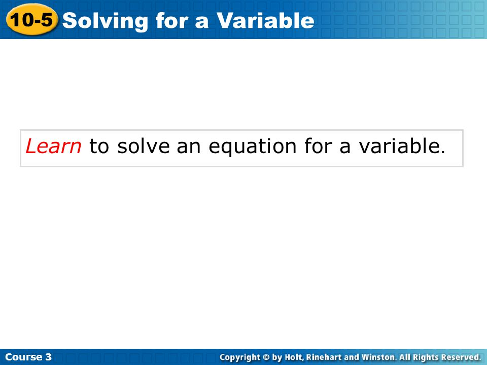 Solving for a Variable Learn to solve an equation for a variable. 10-5