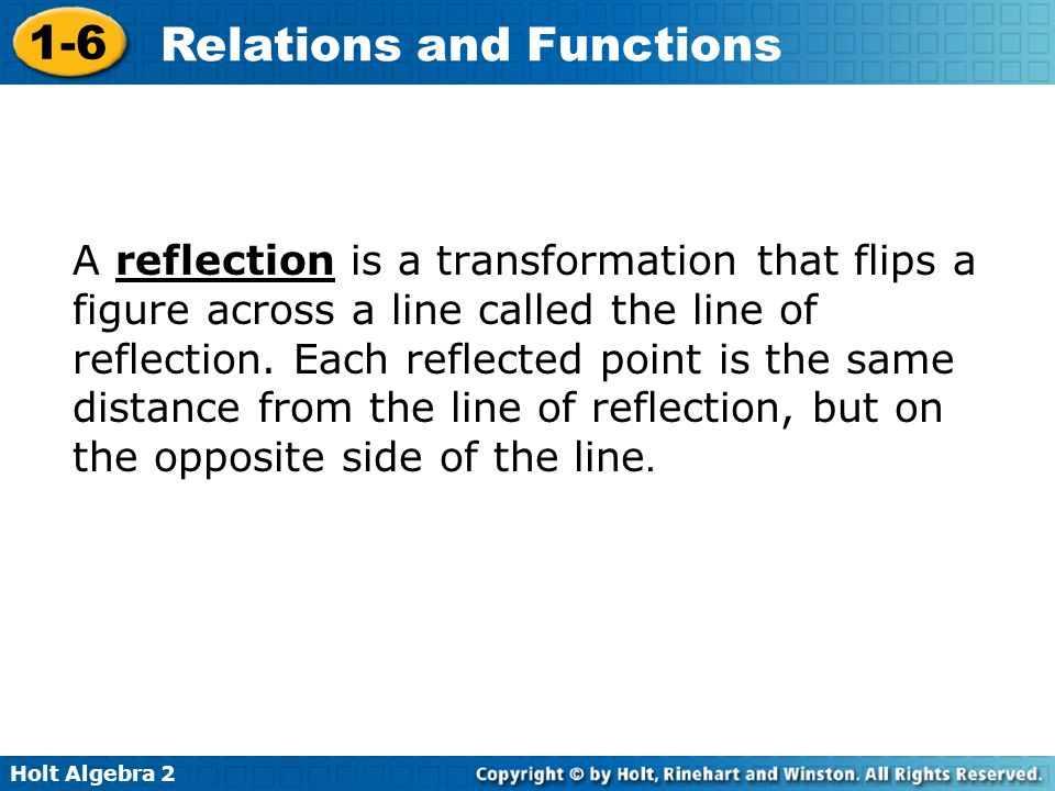 A reflection is a transformation that flips a figure across a line called the line of reflection.
