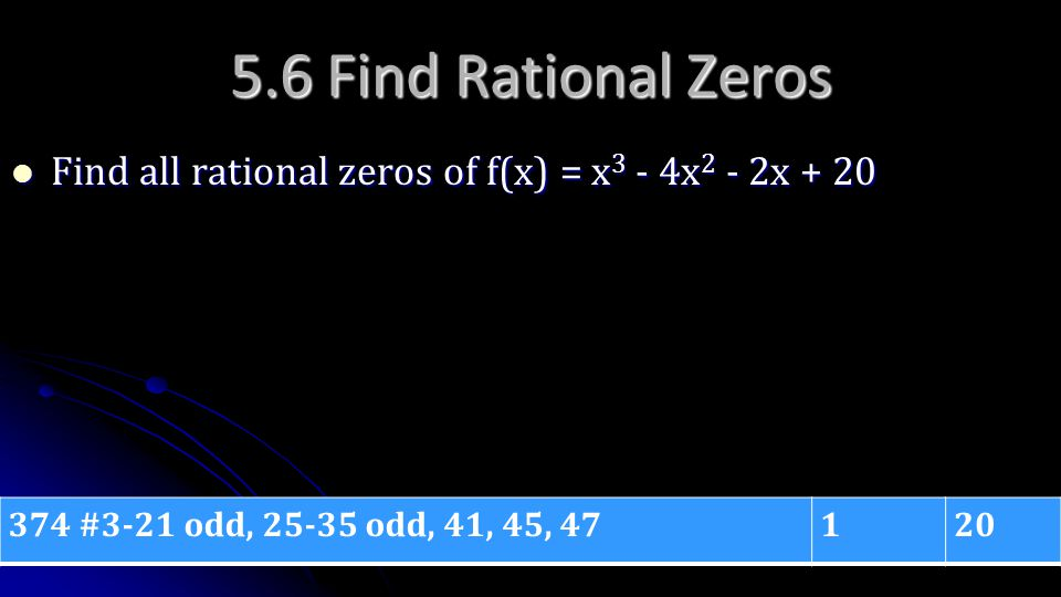 5.6 Find Rational Zeros Find all rational zeros of f(x) = x3 - 4x2 - 2x + 20. 374 #3-21 odd, 25-35 odd, 41, 45, 47.