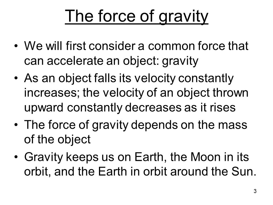 The force of gravity We will first consider a common force that can accelerate an object: gravity.