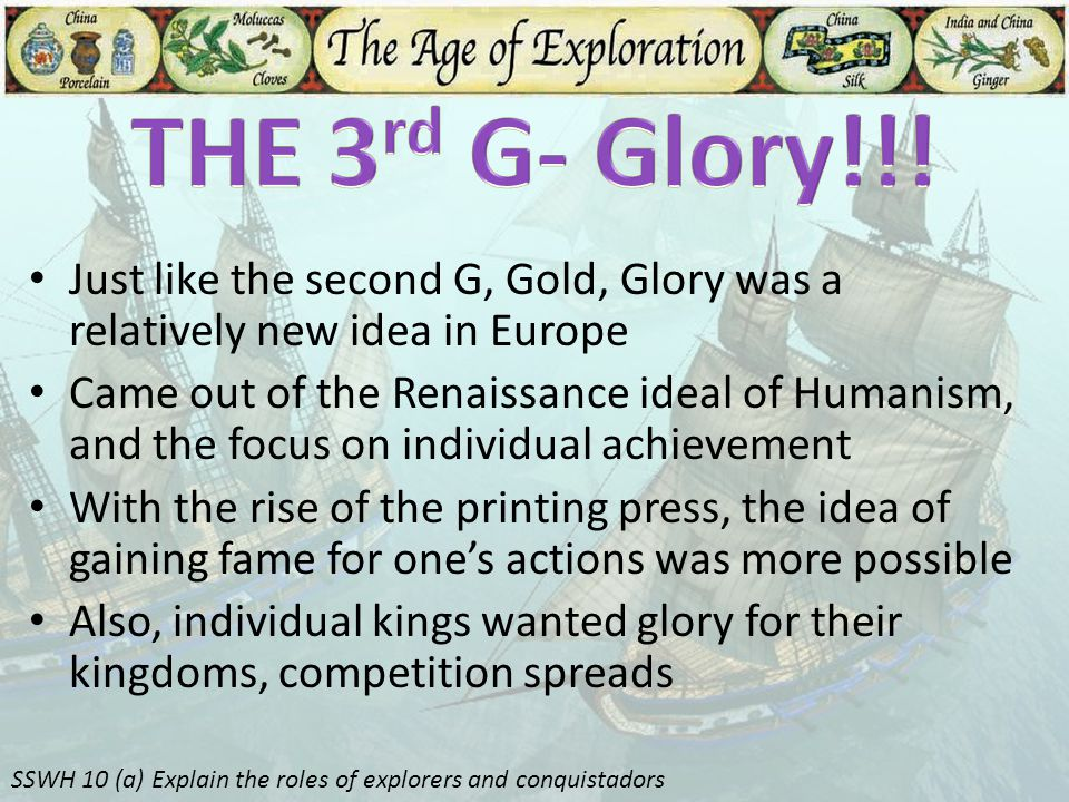 THE 3rd G- Glory!!! Just like the second G, Gold, Glory was a relatively new idea in Europe.
