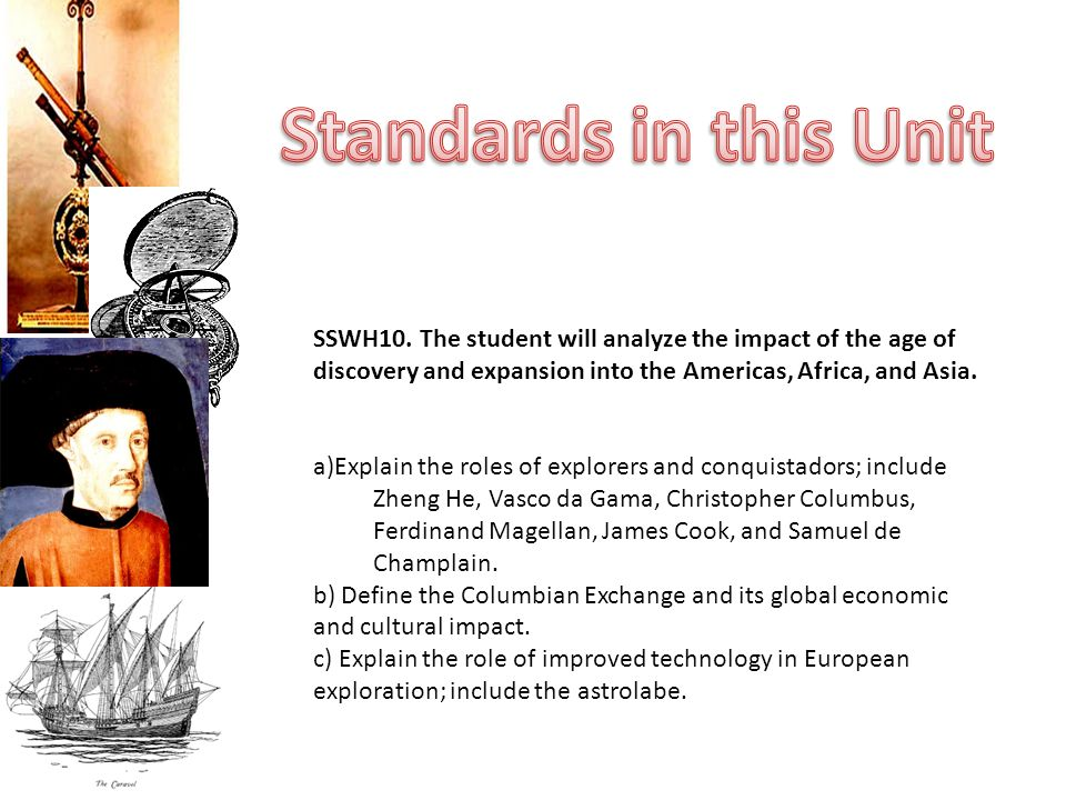 Standards in this Unit SSWH10. The student will analyze the impact of the age of discovery and expansion into the Americas, Africa, and Asia.