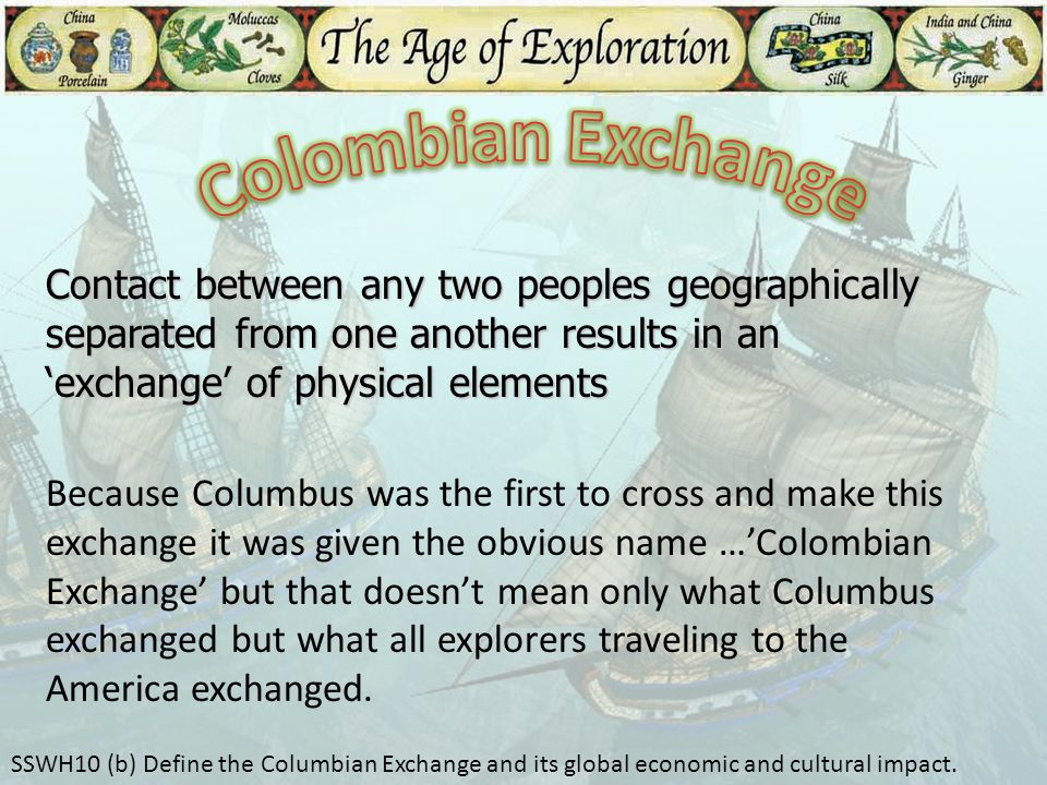 Colombian Exchange Contact between any two peoples geographically separated from one another results in an 'exchange' of physical elements.