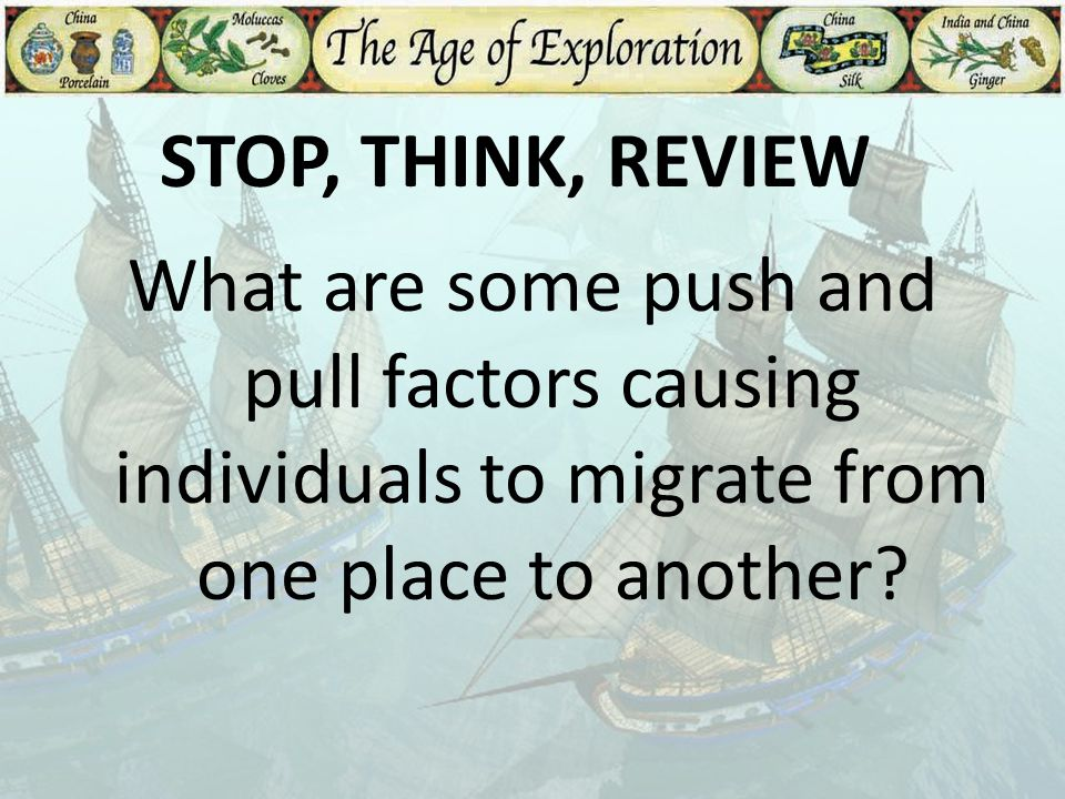 STOP, THINK, REVIEW What are some push and pull factors causing individuals to migrate from one place to another
