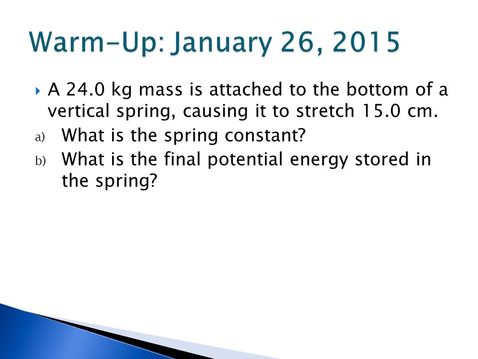 Warm-Up: January 26, 2015 A 24.0 kg mass is attached to the bottom of a vertical spring, causing it to stretch 15.0 cm.