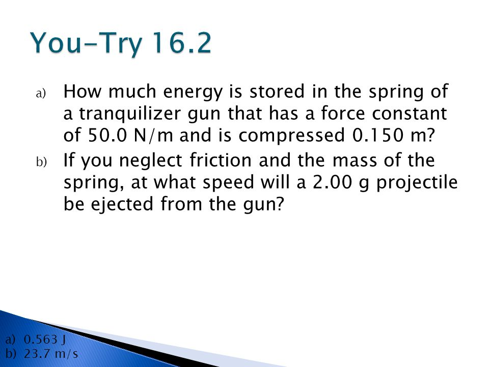 You-Try 16.2 How much energy is stored in the spring of a tranquilizer gun that has a force constant of 50.0 N/m and is compressed 0.150 m