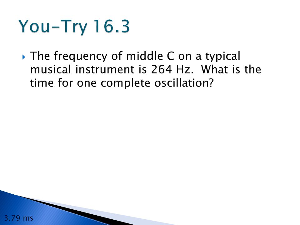 You-Try 16.3 The frequency of middle C on a typical musical instrument is 264 Hz. What is the time for one complete oscillation
